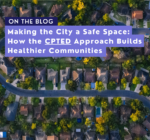 Making the City a Safe Space: How the CPTED Approach Builds Healthier Communities